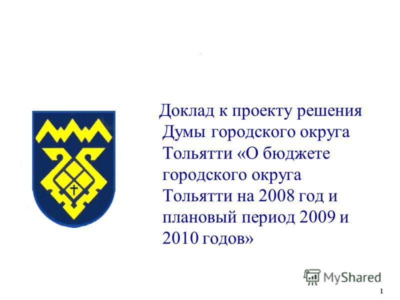 . Доклад к проекту решения Думы городского округа Тольятти «О бюджете городского округа Тольятти на 2008 год и плановый период 2009 и 2010 годов» 1