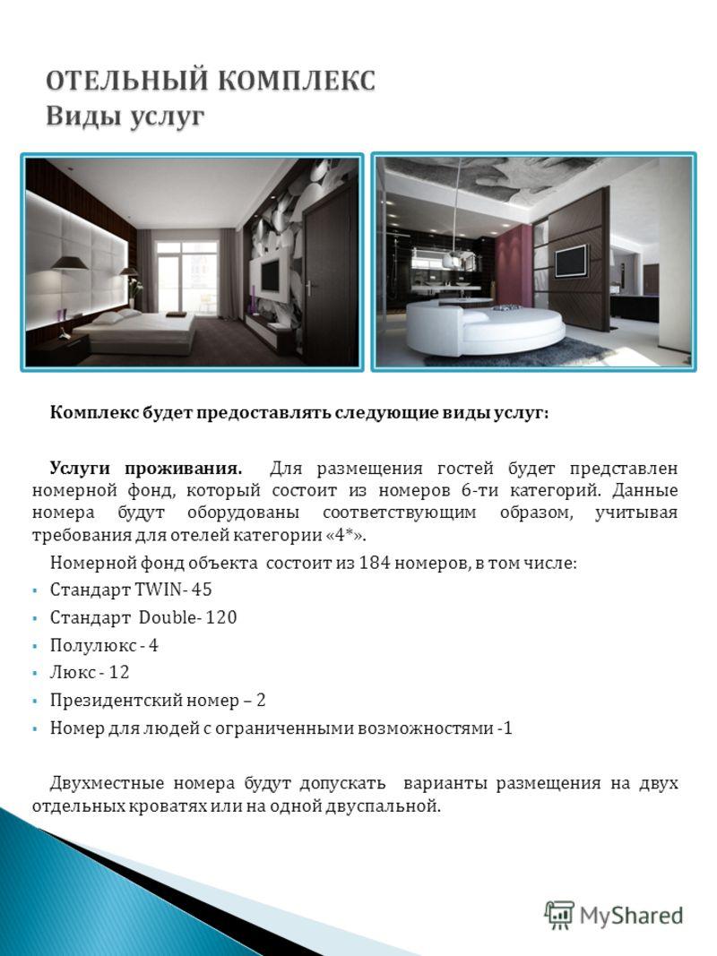 Комплекс будет предоставлять следующие виды услуг: Услуги проживания. Для размещения гостей будет представлен номерной фонд, который состоит из номеров 6-ти категорий. Данные номера будут оборудованы соответствующим образом, учитывая требования для о