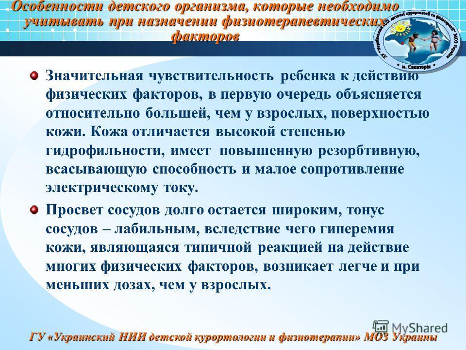 ГУ «Украинский НИИ детской курортологии и физиотерапии» МОЗ Украины Особенности детского организма, которые необходимо учитывать при назначении физиотерапевтических факторов Значительная чувствительность ребенка к действию физических факторов, в перв