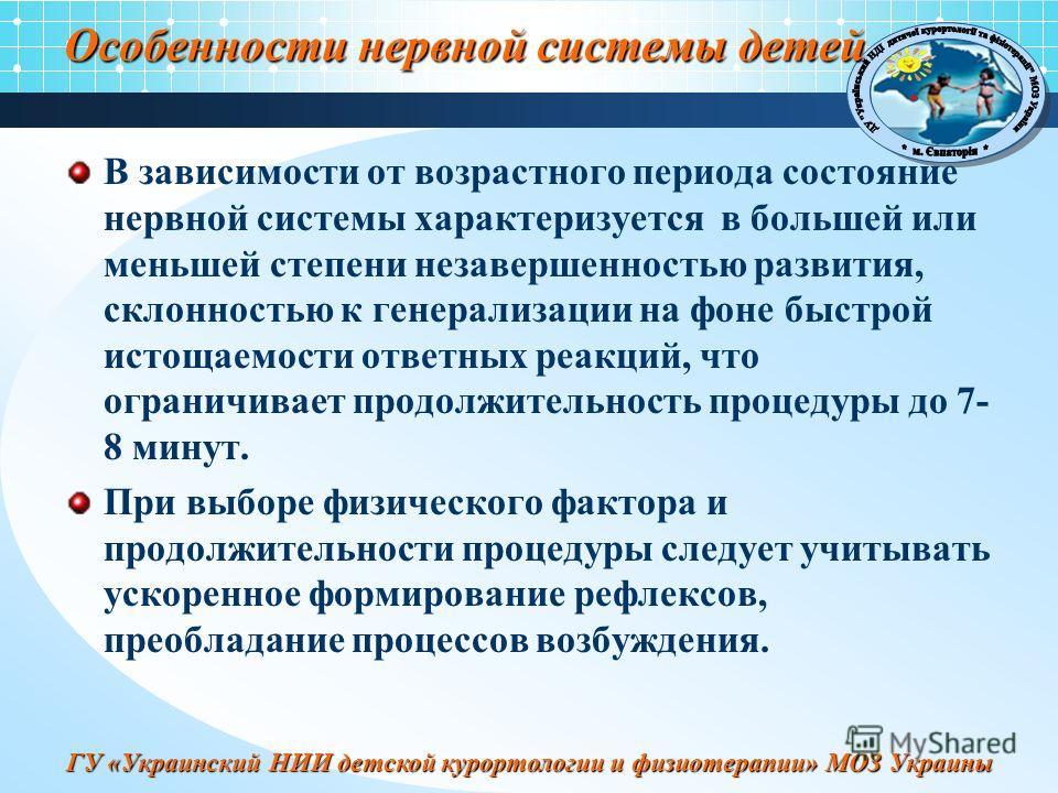 ГУ «Украинский НИИ детской курортологии и физиотерапии» МОЗ Украины Особенности нервной системы детей В зависимости от возрастного периода состояние нервной системы характеризуется в большей или меньшей степени незавершенностью развития, склонностью