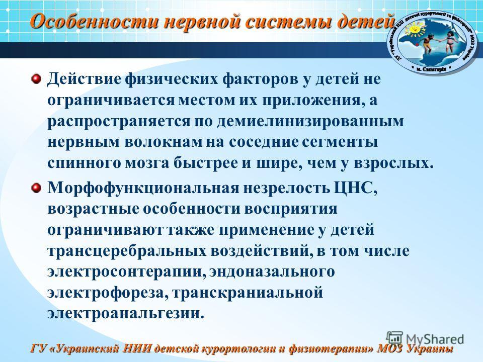 ГУ «Украинский НИИ детской курортологии и физиотерапии» МОЗ Украины Особенности нервной системы детей Действие физических факторов у детей не ограничивается местом их приложения, а распространяется по демиелинизированным нервным волокнам на соседние