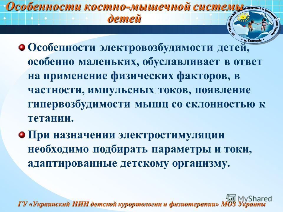 ГУ «Украинский НИИ детской курортологии и физиотерапии» МОЗ Украины Особенности костно-мышечной системы детей Особенности электровозбудимости детей, особенно маленьких, обуславливает в ответ на применение физических факторов, в частности, импульсных