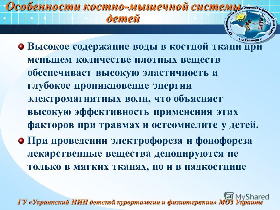 ГУ «Украинский НИИ детской курортологии и физиотерапии» МОЗ Украины Особенности костно-мышечной системы детей Высокое содержание воды в костной ткани при меньшем количестве плотных веществ обеспечивает высокую эластичность и глубокое проникновение эн