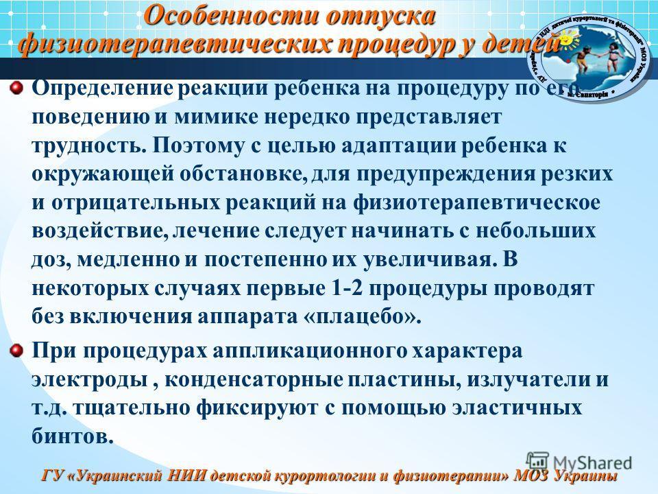 ГУ «Украинский НИИ детской курортологии и физиотерапии» МОЗ Украины Особенности отпуска физиотерапевтических процедур у детей Определение реакции ребенка на процедуру по его поведению и мимике нередко представляет трудность. Поэтому с целью адаптации