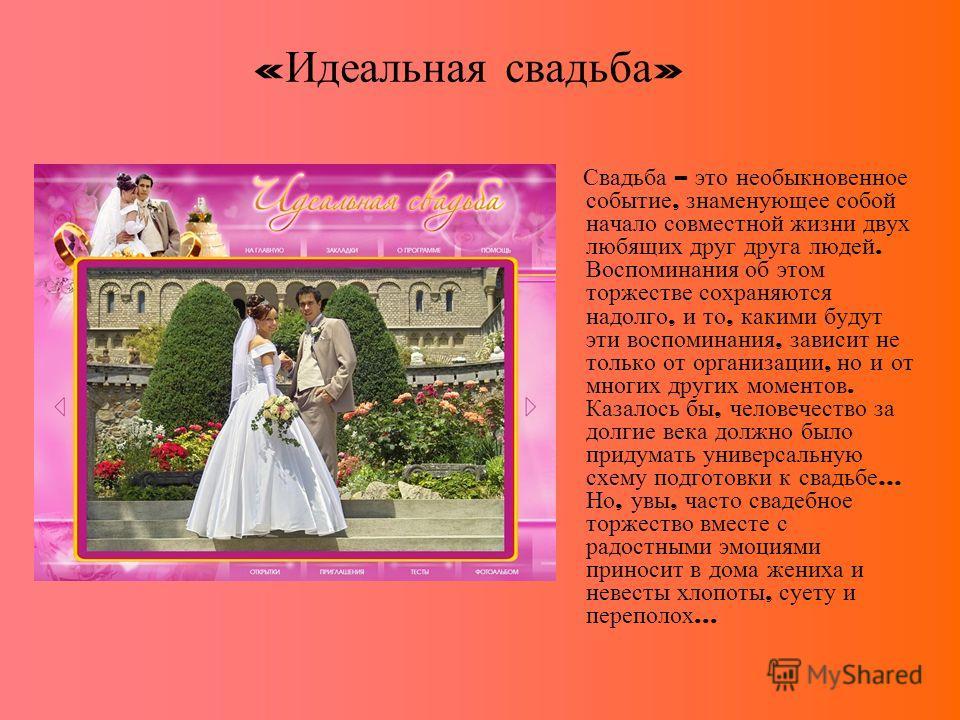 « Идеальная свадьба » Свадьба – это необыкновенное событие, знаменующее собой начало совместной жизни двух любящих друг друга людей. Воспоминания об этом торжестве сохраняются надолго, и то, какими будут эти воспоминания, зависит не только от организ