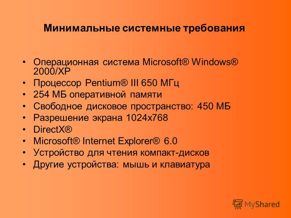 Операционная система Microsoft® Windows® 2000/XP Процессор Pentium® III 650 МГц 254 МБ оперативной памяти Свободное дисковое пространство: 450 МБ Разрешение экрана 1024х768 DirectX® Microsoft® Internet Explorer® 6.0 Устройство для чтения компакт-диск