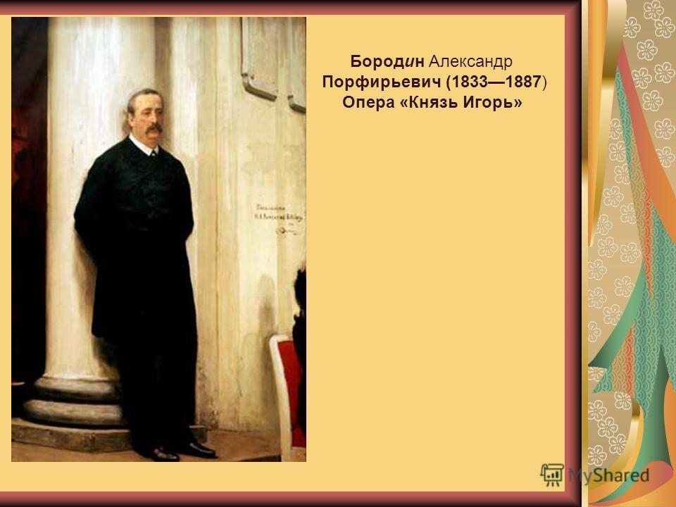 Бородин Александр Порфирьевич (18331887) Опера «Князь Игорь»