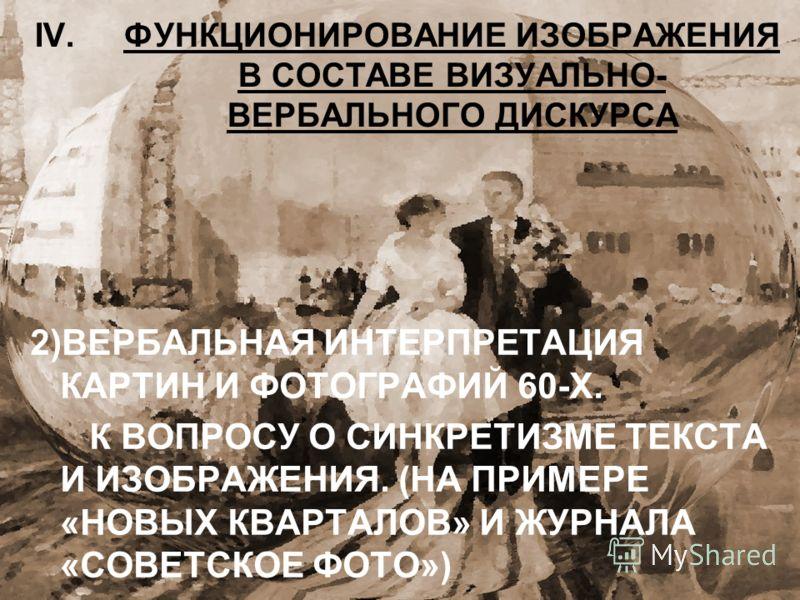 IV.ФУНКЦИОНИРОВАНИЕ ИЗОБРАЖЕНИЯ В СОСТАВЕ ВИЗУАЛЬНО- ВЕРБАЛЬНОГО ДИСКУРСА 2)ВЕРБАЛЬНАЯ ИНТЕРПРЕТАЦИЯ КАРТИН И ФОТОГРАФИЙ 60-Х. К ВОПРОСУ О СИНКРЕТИЗМЕ ТЕКСТА И ИЗОБРАЖЕНИЯ. (НА ПРИМЕРЕ «НОВЫХ КВАРТАЛОВ» И ЖУРНАЛА «СОВЕТСКОЕ ФОТО»)
