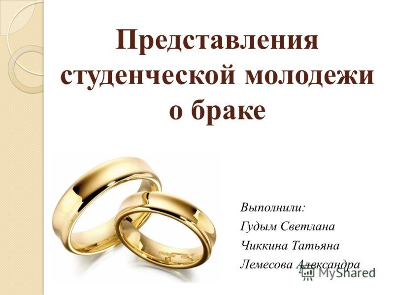Представления студенческой молодежи о браке Выполнили: Гудым Светлана Чиккина Татьяна Лемесова Александра
