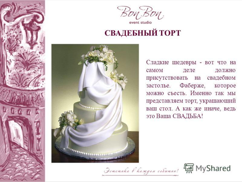 СВАДЕБНЫЙ ТОРТ Сладкие шедевры - вот что на самом деле должно присутствовать на свадебном застолье. Фаберже, которое можно съесть. Именно так мы представляем торт, украшающий ваш стол. А как же иначе, ведь это Ваша СВАДЬБА!