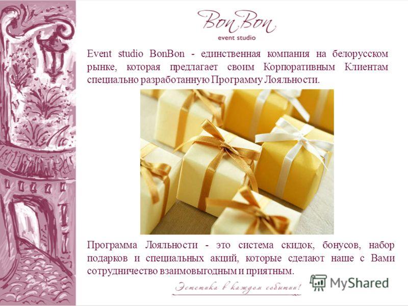 Программа Лояльности - это система скидок, бонусов, набор подарков и специальных акций, которые сделают наше с Вами сотрудничество взаимовыгодным и приятным. Event studio BonBon - единственная компания на белорусском рынке, которая предлагает своим К