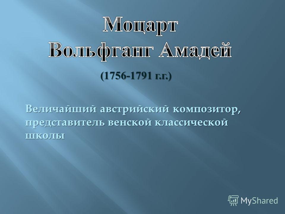 (1756-1791 г. г.) Величайший австрийский композитор, представитель венской классической школы