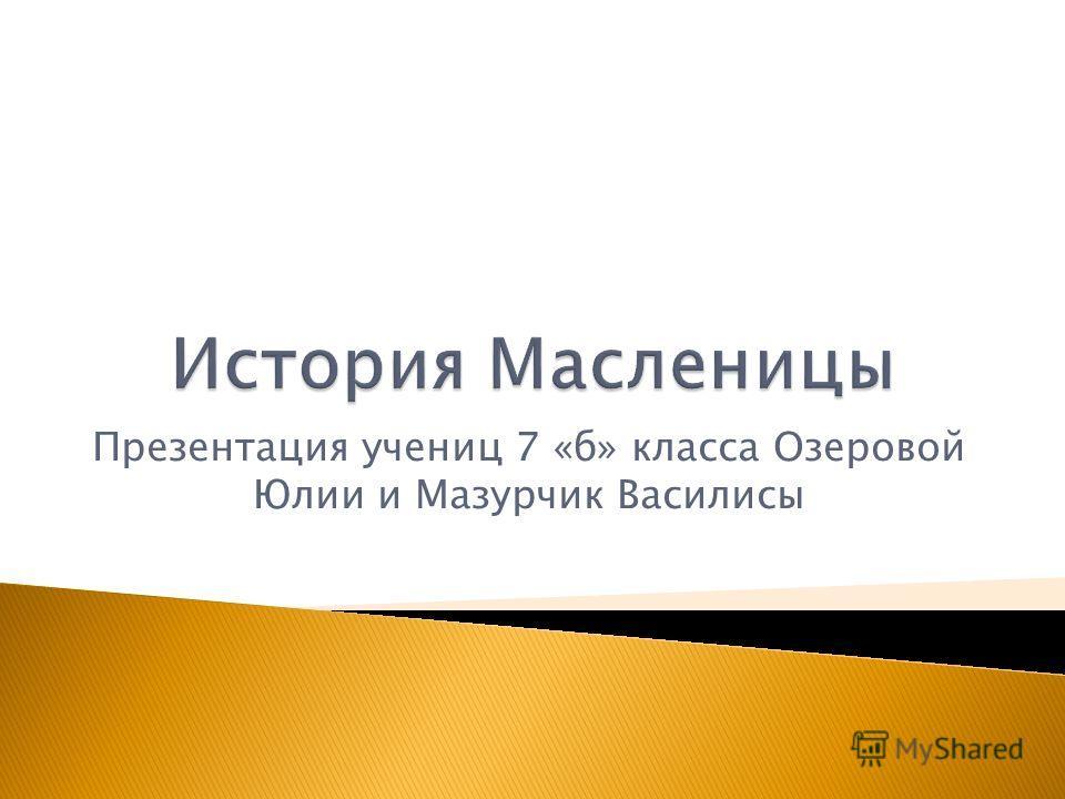 Презентация учениц 7 «б» класса Озеровой Юлии и Мазурчик Василисы