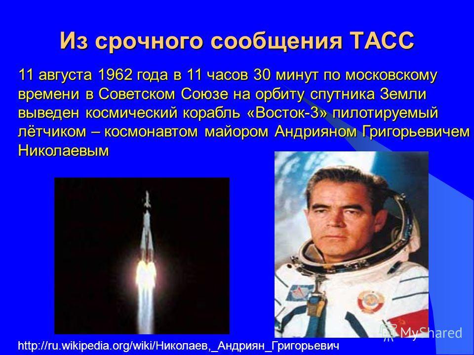 Из срочного сообщения ТАСС 11 августа 1962 года в 11 часов 30 минут по московскому времени в Советском Союзе на орбиту спутника Земли выведен космический корабль «Восток-3» пилотируемый лётчиком – космонавтом майором Андрияном Григорьевичем Николаевы