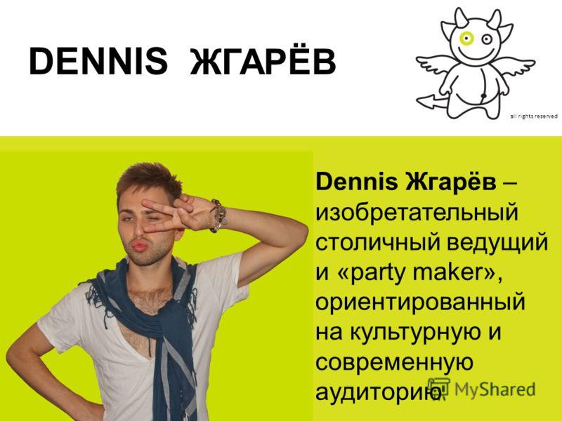 all rights reserved DENNIS ЖГАРЁВ Dennis Жгарёв – изобретательный столичный ведущий и «party maker», ориентированный на культурную и современную аудиторию