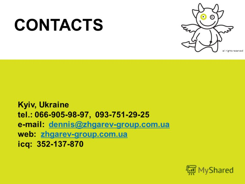 all rights reserved Kyiv, Ukraine tel.: 066-905-98-97, 093-751-29-25 e-mail: dennis@zhgarev-group.com.ua web: zhgarev-group.com.ua icq: 352-137-870 CONTACTS