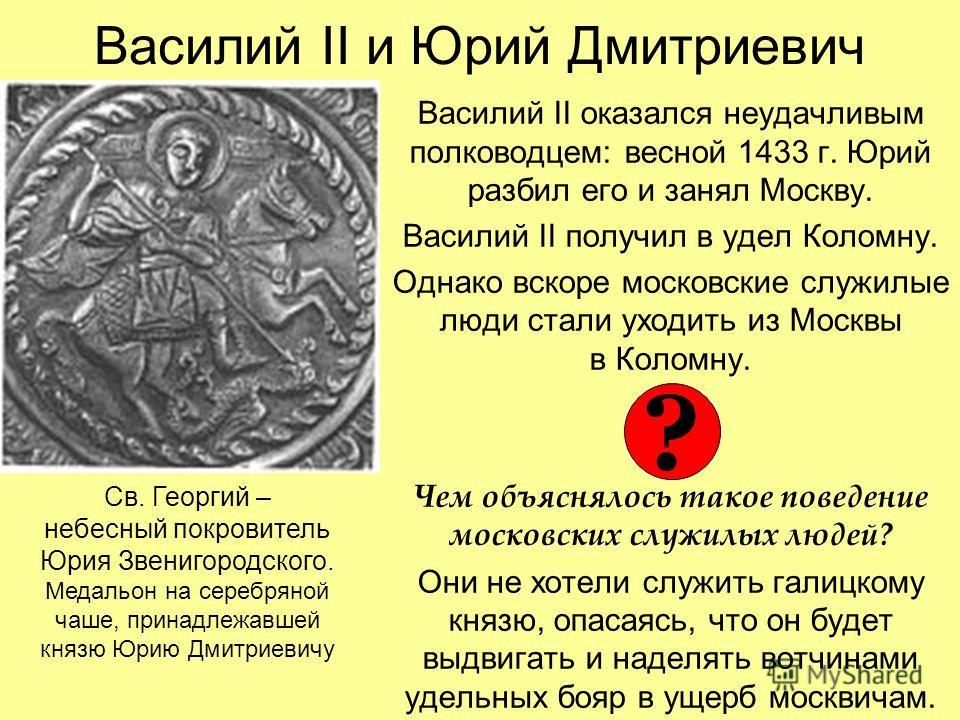 Василий II и Юрий Дмитриевич Василий II оказался неудачливым полководцем: весной 1433 г. Юрий разбил его и занял Москву. Василий II получил в удел Коломну. Однако вскоре московские служилые люди стали уходить из Москвы в Коломну. Чем объяснялось тако