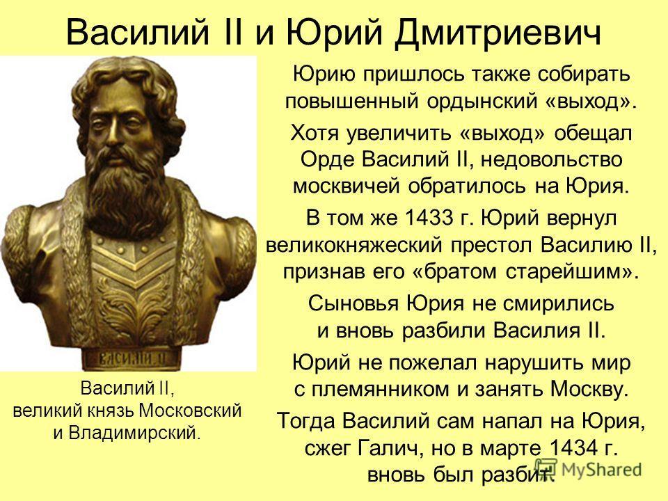 Василий II и Юрий Дмитриевич Юрию пришлось также собирать повышенный ордынский «выход». Хотя увеличить «выход» обещал Орде Василий II, недовольство москвичей обратилось на Юрия. В том же 1433 г. Юрий вернул великокняжеский престол Василию II, признав