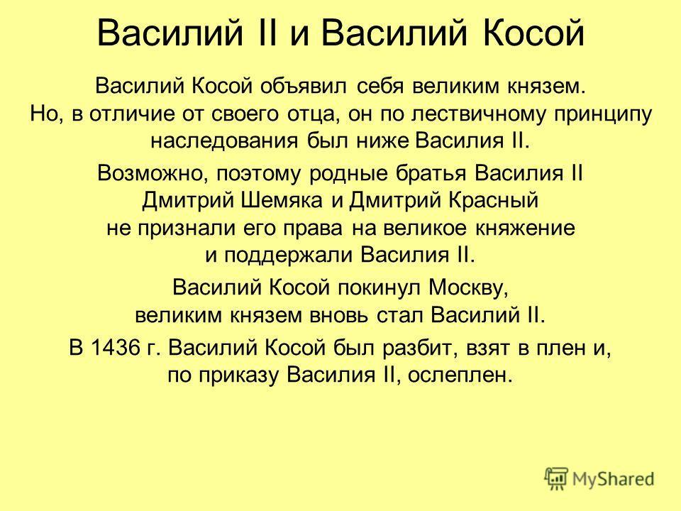 Василий II и Василий Косой Василий Косой объявил себя великим князем. Но, в отличие от своего отца, он по лествичному принципу наследования был ниже Василия II. Возможно, поэтому родные братья Василия II Дмитрий Шемяка и Дмитрий Красный не признали е
