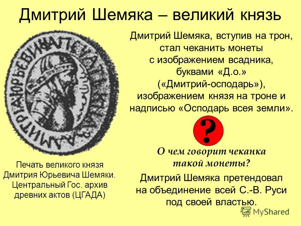 Дмитрий Шемяка – великий князь Дмитрий Шемяка, вступив на трон, стал чеканить монеты с изображением всадника, буквами «Д.о.» («Дмитрий-осподарь»), изображением князя на троне и надписью «Осподарь всея земли». О чем говорит чеканка такой монеты? Дмитр