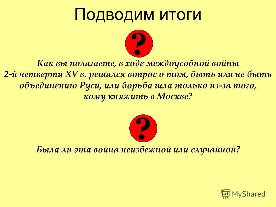 Подводим итоги Как вы полагаете, в ходе междоусобной войны 2-й четверти XV в. решался вопрос о том, быть или не быть объединению Руси, или борьба шла только из-за того, кому княжить в Москве? Была ли эта война неизбежной или случайной? ? ?
