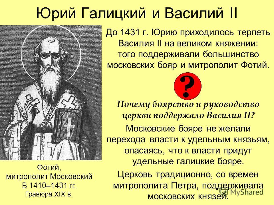 Юрий Галицкий и Василий II До 1431 г. Юрию приходилось терпеть Василия II на великом княжении: того поддерживали большинство московских бояр и митрополит Фотий. Почему боярство и руководство церкви поддержало Василия II? Московские бояре не желали пе