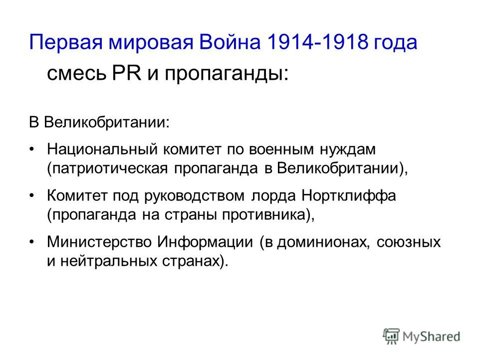 Первая мировая Война 1914-1918 года смесь PR и пропаганды: В Великобритании: Национальный комитет по военным нуждам (патриотическая пропаганда в Великобритании), Комитет под руководством лорда Нортклиффа (пропаганда на страны противника), Министерств