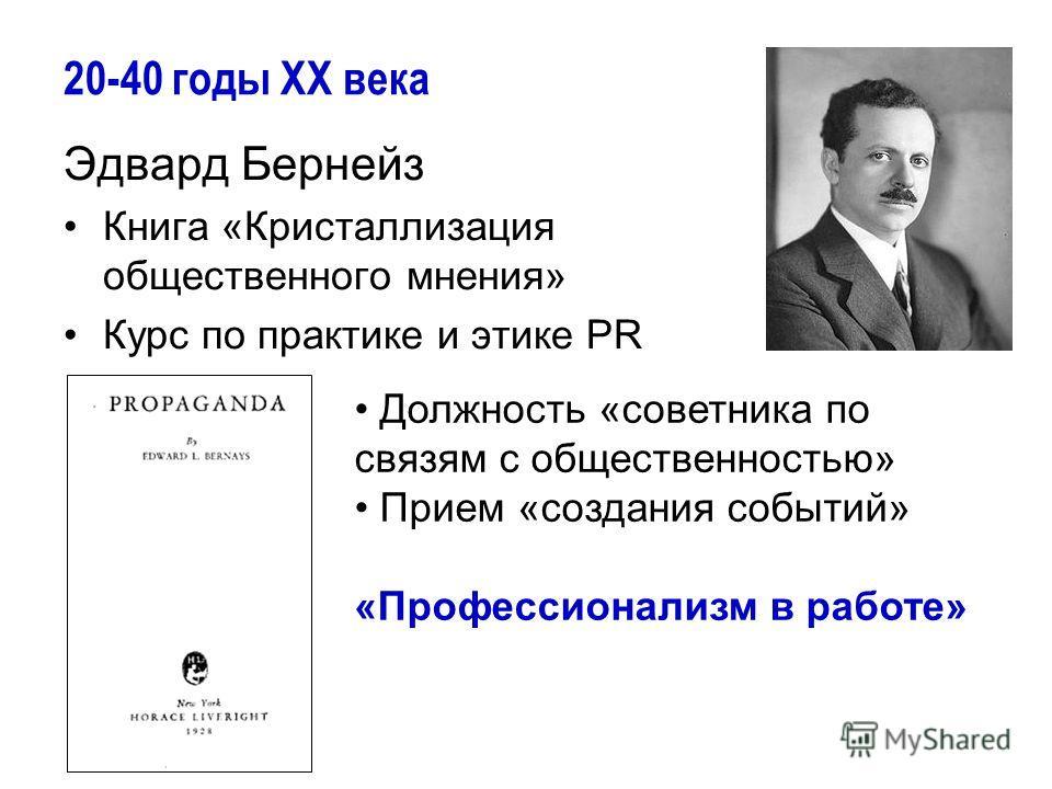 20-40 годы ХХ века Эдвард Бернейз Книга «Кристаллизация общественного мнения» Курс по практике и этике PR Должность «советника по связям с общественностью» Прием «создания событий» «Профессионализм в работе»