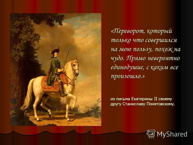 «Переворот, который только что совершился на мою пользу, похож на чудо. Прямо невероятно единодушие, с каким все произошло.» из письма Екатерины II своему другу Станиславу Понятовскому.