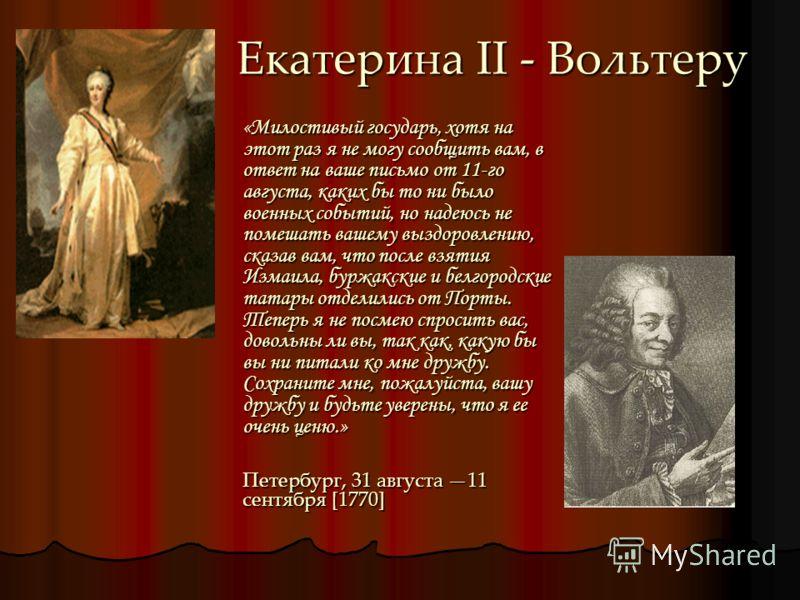 Екатерина II - Вольтеру «Милостивый государь, хотя на этот раз я не могу сообщить вам, в ответ на ваше письмо от 11-го августа, каких бы то ни было военных событий, но надеюсь не помешать вашему выздоровлению, сказав вам, что после взятия Измаила, бу