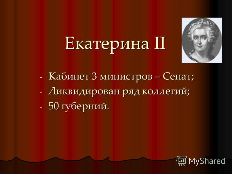 Екатерина II -К-К-К-Кабинет 3 министров – Сенат; -Л-Л-Л-Ликвидирован ряд коллегий; -5-5-5-50 губерний.