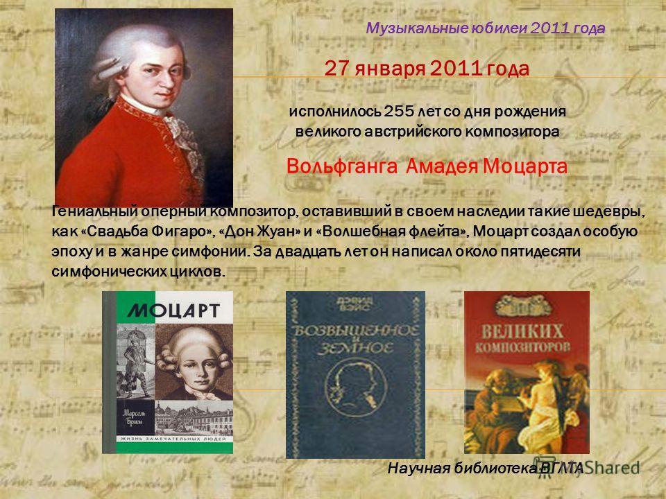 27 января 2011 года исполнилось 255 лет со дня рождения великого австрийского композитора Вольфганга Амадея Моцарта Музыкальные юбилеи 2011 года Научная библиотека ВГЛТА Гениальный оперный композитор, оставивший в своем наследии такие шедевры, как «С