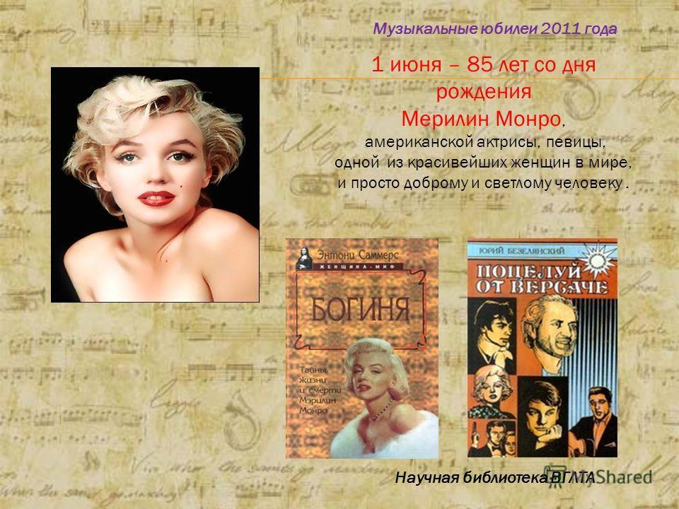 1 июня – 85 лет со дня рождения Мерилин Монро, американской актрисы, певицы, одной из красивейших женщин в мире, и просто доброму и светлому человеку. Музыкальные юбилеи 2011 года Научная библиотека ВГЛТА