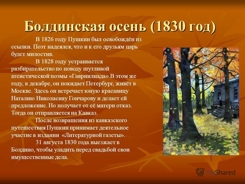 Болдинская осень (1830 год) В 1826 году Пушкин был освобождён из ссылки. Поэт надеялся, что и к его друзьям царь будет милостив. В 1828 году устраивается разбирательство по поводу шутливой атеистической поэмы «Гавриилиада».В этом же году, в декабре,