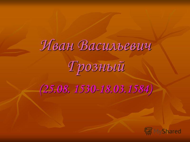 Иван Васильевич Грозный (25.08. 1530-18.03.1584)