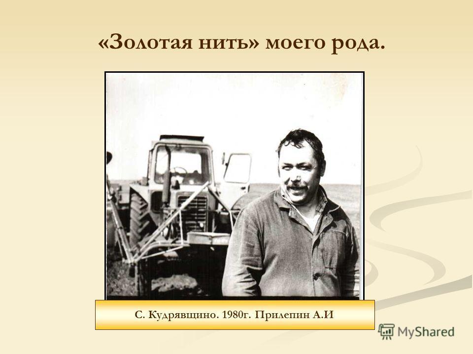 С. Кудрявщино. 1980г. Прилепин А.И «Золотая нить» моего рода.