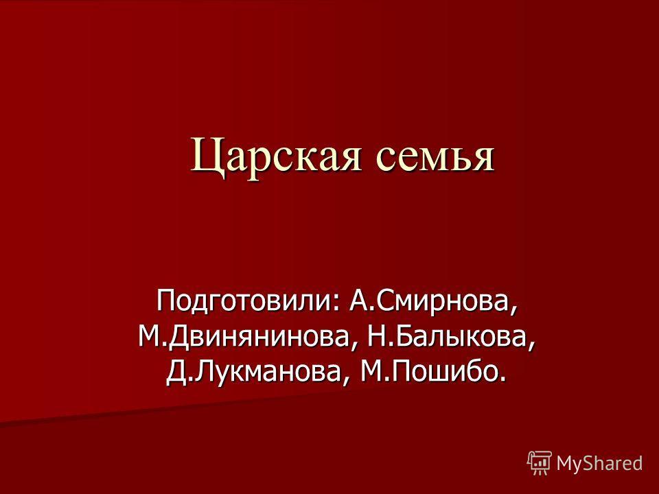 Царская семья Подготовили: А.Смирнова, М.Двинянинова, Н.Балыкова, Д.Лукманова, М.Пошибо.