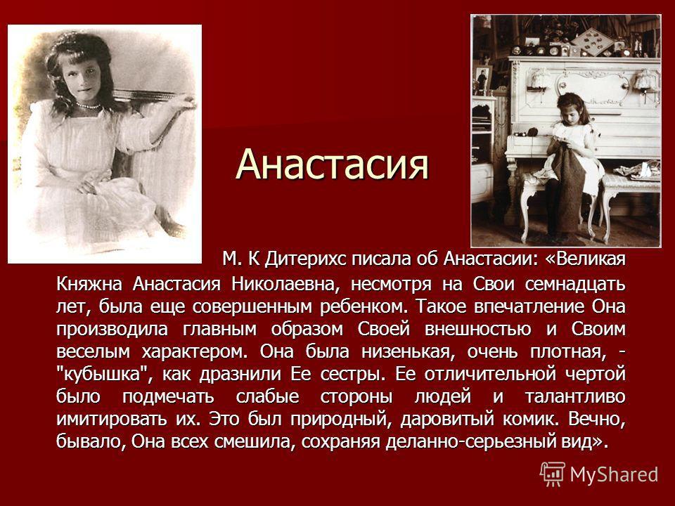 Анастасия М. К Дитерихс писала об Анастасии: «Великая Княжна Анастасия Николаевна, несмотря на Свои семнадцать лет, была еще совершенным ребенком. Такое впечатление Она производила главным образом Своей внешностью и Своим веселым характером. Она была