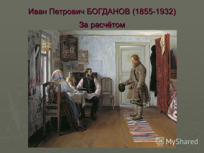 Иван Петрович БОГДАНОВ (1855-1932) За расчётом