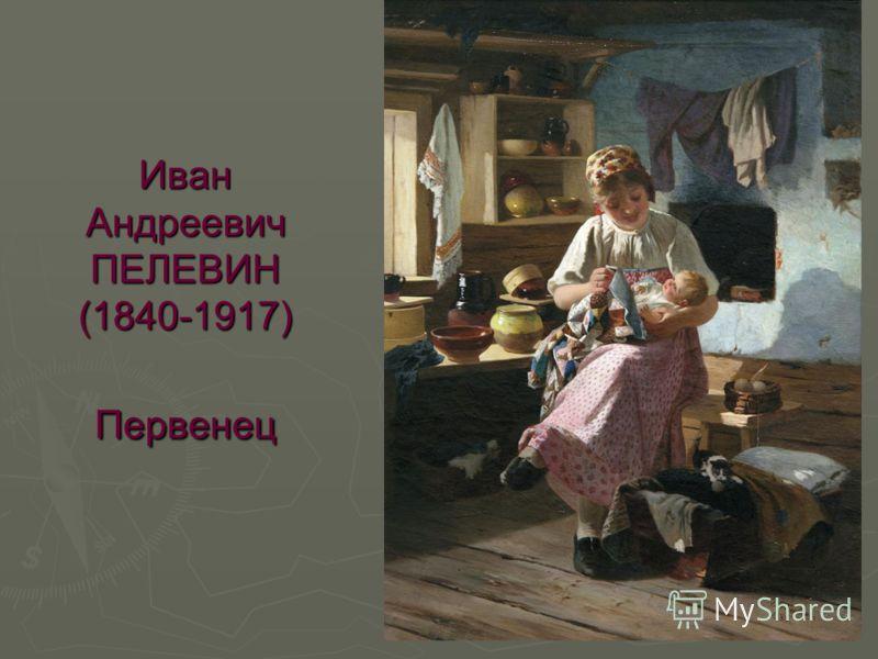 Иван Андреевич ПЕЛЕВИН (1840-1917) Первенец