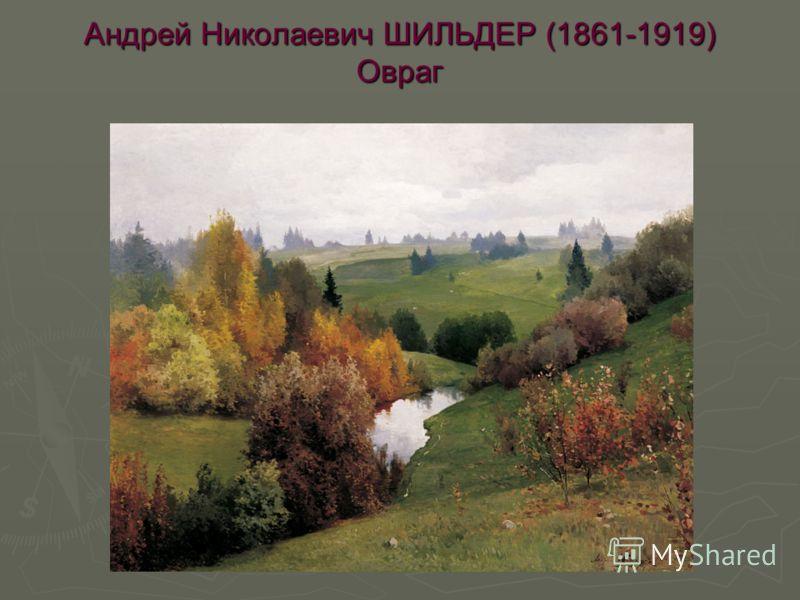 Андрей Николаевич ШИЛЬДЕР (1861-1919) Овраг