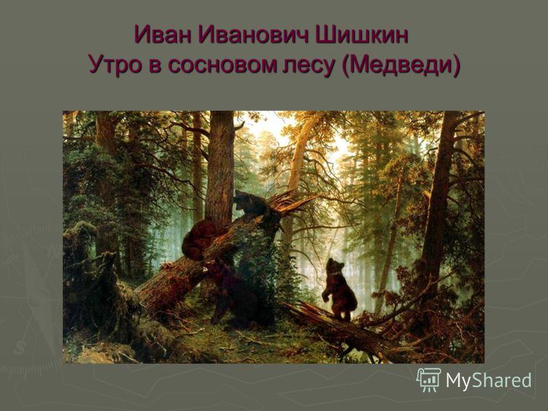 Иван Иванович Шишкин Утро в сосновом лесу (Медведи)