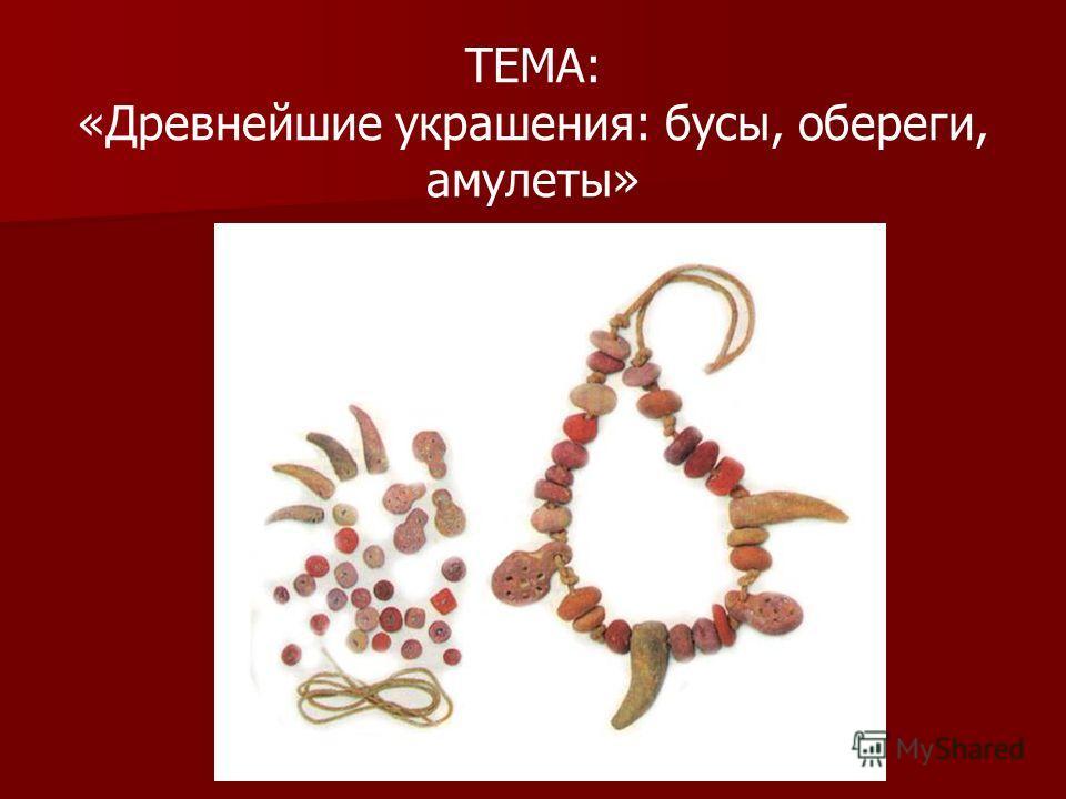 ТЕМА: «Древнейшие украшения: бусы, обереги, амулеты»