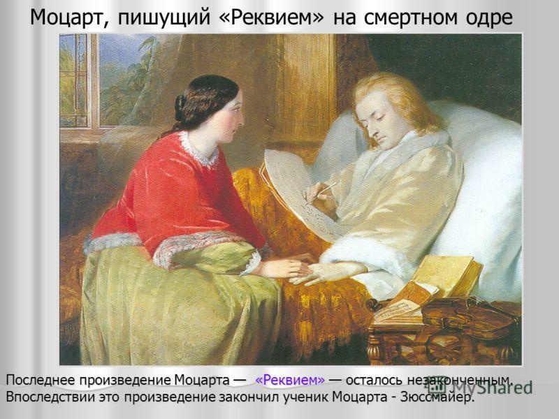 Моцарт, пишущий «Реквием» на смертном одре Последнее произведение Моцарта «Реквием» осталось незаконченным. Впоследствии это произведение закончил ученик Моцарта - Зюссмайер.