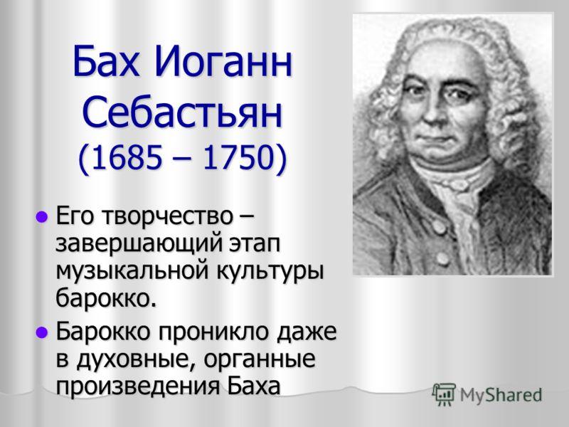 Бах Иоганн Себастьян (1685 – 1750) Его творчество – завершающий этап музыкальной культуры барокко. Его творчество – завершающий этап музыкальной культуры барокко. Барокко проникло даже в духовные, органные произведения Баха Барокко проникло даже в ду