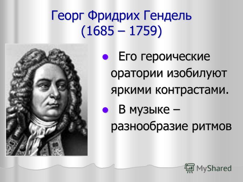Георг Фридрих Гендель (1685 – 1759) Его героические оратории изобилуют яркими контрастами. Его героические оратории изобилуют яркими контрастами. В музыке – разнообразие ритмов В музыке – разнообразие ритмов
