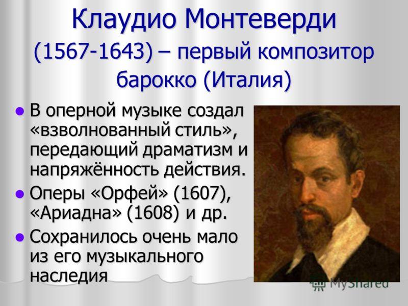 Клаудио Монтеверди (1567-1643) – первый композитор барокко (Италия) В оперной музыке создал «взволнованный стиль», передающий драматизм и напряжённость действия. В оперной музыке создал «взволнованный стиль», передающий драматизм и напряжённость дейс