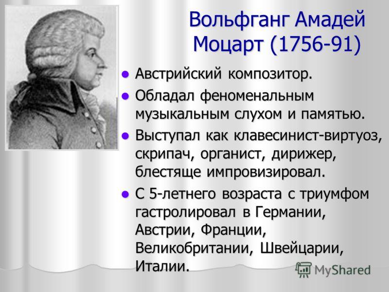 Вольфганг Амадей Моцарт (1756-91) Австрийский композитор. Австрийский композитор. Обладал феноменальным музыкальным слухом и памятью. Обладал феноменальным музыкальным слухом и памятью. Выступал как клавесинист-виртуоз, скрипач, органист, дирижер, бл
