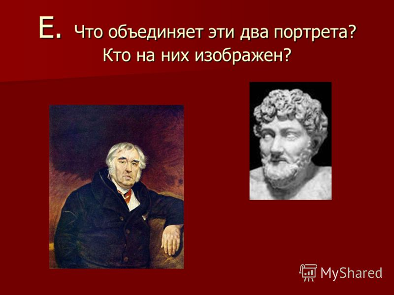 Е. Что объединяет эти два портрета? Кто на них изображен?