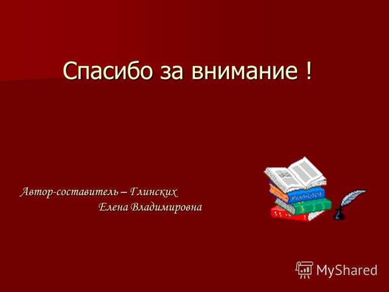 Спасибо за внимание ! Автор-составитель – Глинских Елена Владимировна